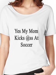 Yes My Mom Kicks Ass At Soccer Women's Relaxed Fit T-Shirt