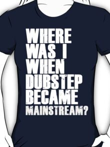 Where Was I When Dubstep Became Mainstream? T-Shirt