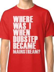 Where Was I When Dubstep Became Mainstream? Classic T-Shirt