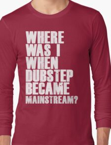 Where Was I When Dubstep Became Mainstream? Long Sleeve T-Shirt