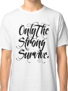 ONLY THE STRONG SURVIVE. Classic T-Shirt