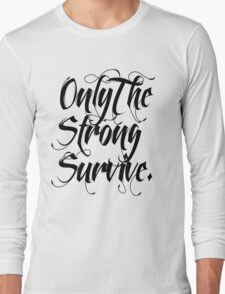 ONLY THE STRONG SURVIVE. Long Sleeve T-Shirt