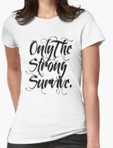 ONLY THE STRONG SURVIVE. Womens Fitted T-Shirt
