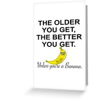 THE OLDER YOU GET, THE BETTER YOU GET, UNLESS YOU'RE A BANANA Greeting Card