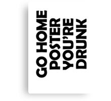 Go Home T-shirt, You're Drunk Canvas Print