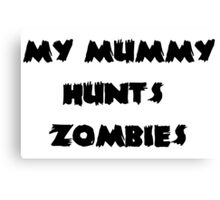 My Mummy Hunts Zombies Canvas Print