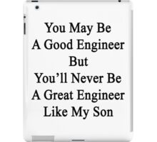 You May Be A Good Engineer But You'll Never Be A Great Engineer Like My Son iPad Case/Skin