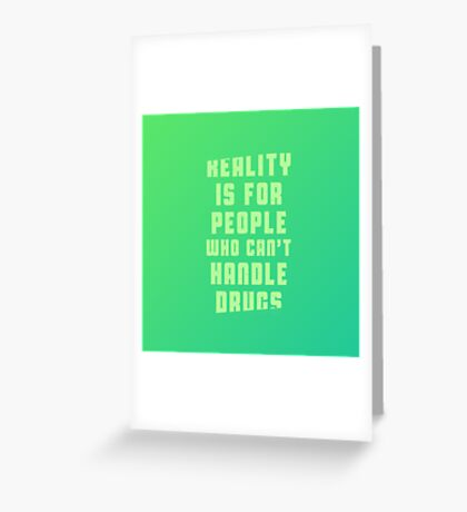Reality is for people who can't handle drugs Greeting Card