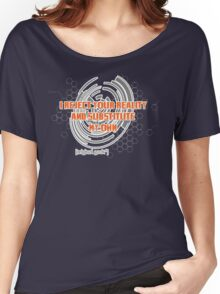 I reject your reality and substitute this t-shirt... Women's Relaxed Fit T-Shirt