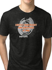 I reject your reality and substitute this t-shirt... Tri-blend T-Shirt
