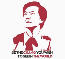 Be the CHANG you wish to see in THE WORLD. by Raymond Doyle (BlackRose Designs)