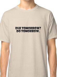 Due tomorrow? Do tomorrow. Classic T-Shirt