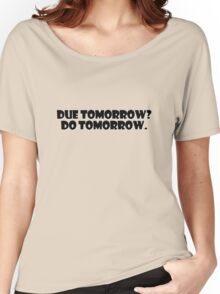 Due tomorrow? Do tomorrow. Women's Relaxed Fit T-Shirt