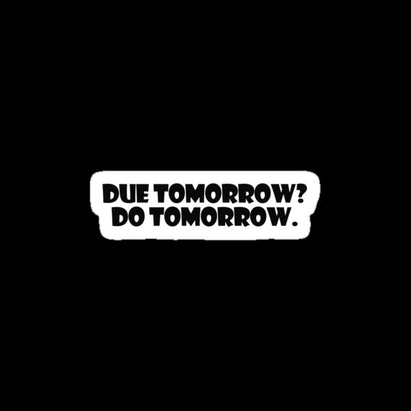 Due tomorrow? Do tomorrow. by digerati