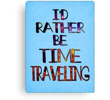 I'd Rather Be Time Traveling Canvas Print