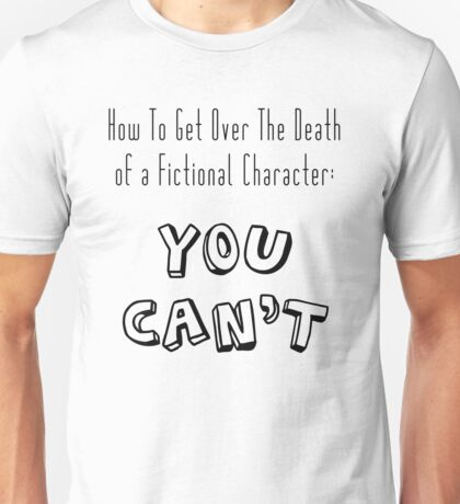 How To Get Over a characters death : You Can't T-Shirt