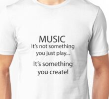Music is something you create! Unisex T-Shirt