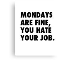 Mondays are fine, you hate your job. Canvas Print