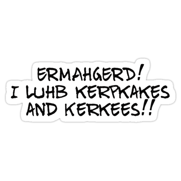 ERMAHGERD! I luhb kerpkakes and Kerkees!! by digerati