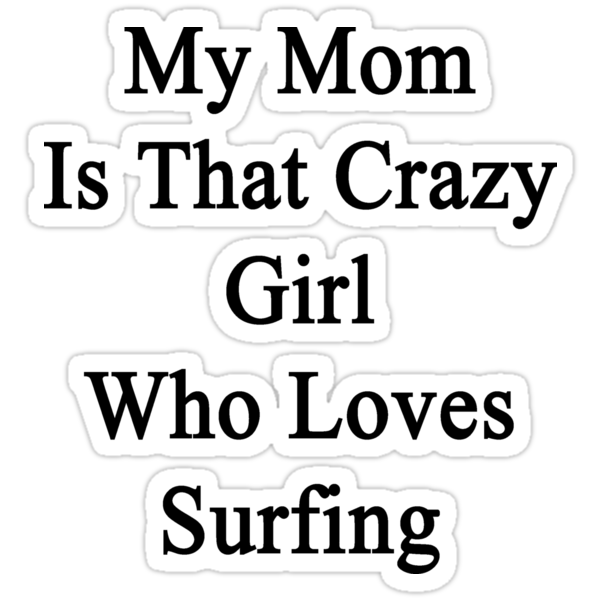My Mom Is That Crazy Girl Who Loves Surfing by supernova23