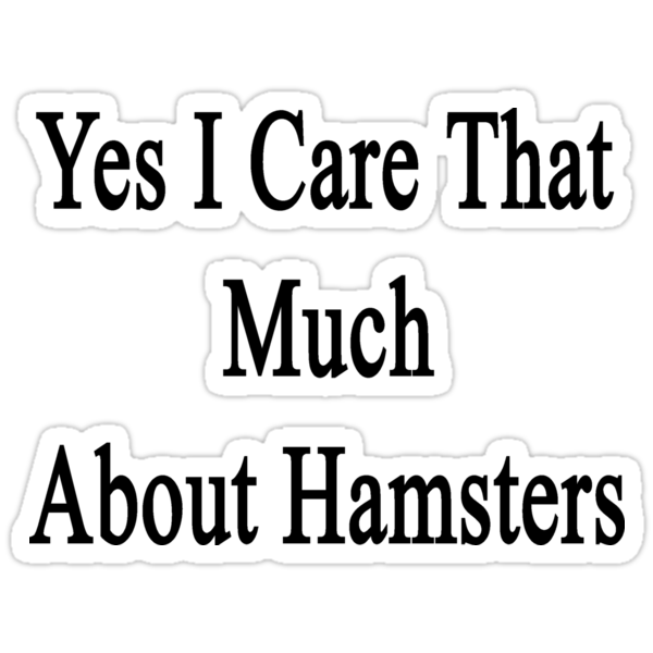 Yes I Care That Much About Hamsters by supernova23