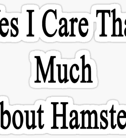 Yes I Care That Much About Hamsters Sticker