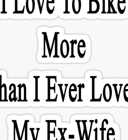 I Love To Bike More Than I Ever Loved My Ex-Wife Sticker