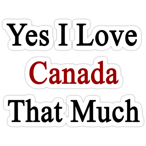 Yes I Love Canada That Much by supernova23