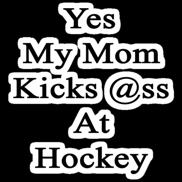 Yes My Mom Kicks Ass At Hockey design.  by supernova23