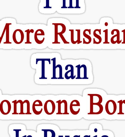 I'm More Russian Than Someone Born In Russia Sticker