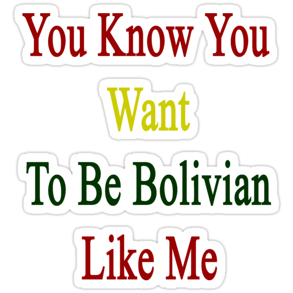 You Know You Want To Be Bolivian Like Me by supernova23