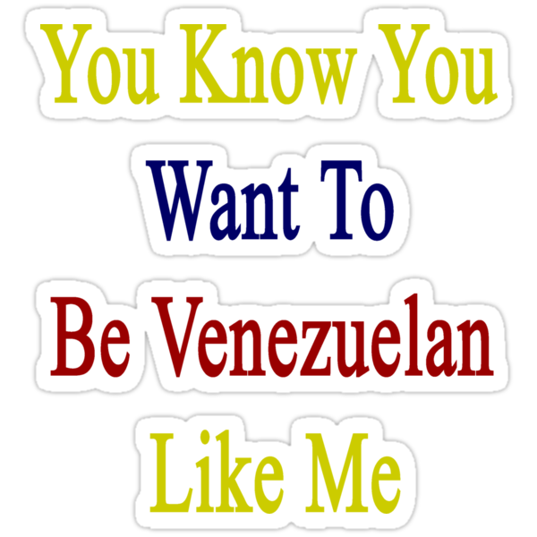 You Know You Want To Be Venezuelan Like Me by supernova23