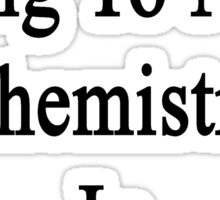 I'm Never Going To Need Chemistry In The Real World Sticker