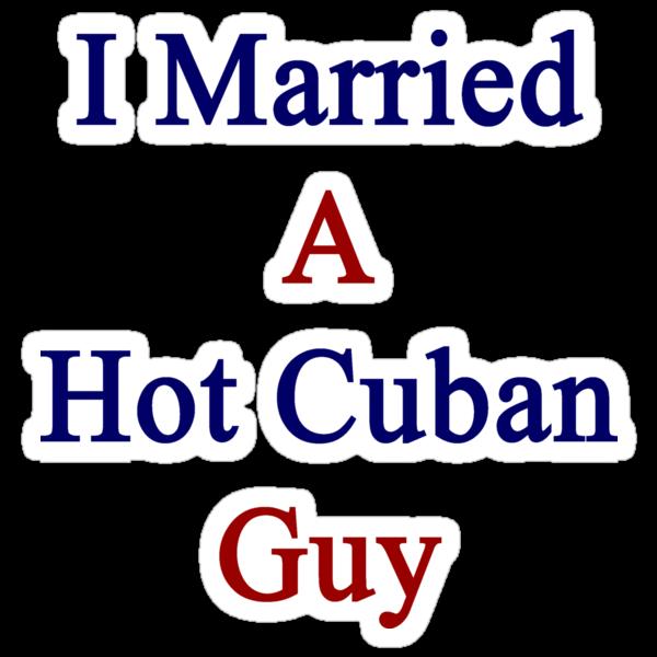 I Married A Hot Cuban Guy by supernova23