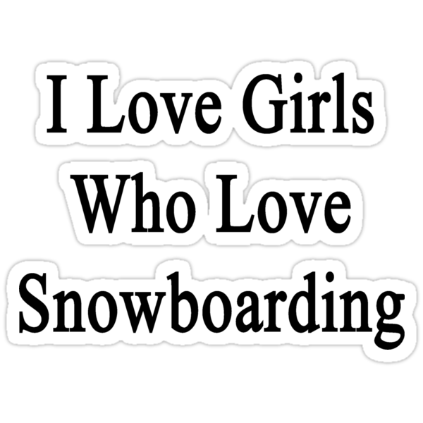 I Love Girls Who Love Snowboarding by supernova23