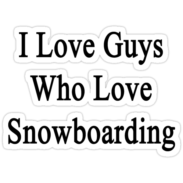I Love Guys Who Love Snowboarding by supernova23