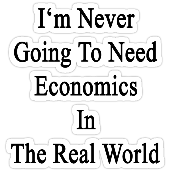 I'm Never Going To Need Economics In The Real World by supernova23
