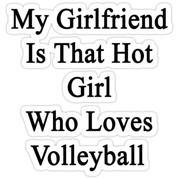 My Girlfriend Is That Hot Girl Who Loves Volleyball by supernova23