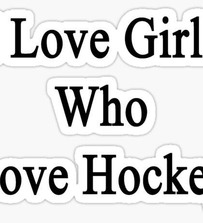 I Love Girls Who Love Hockey Sticker