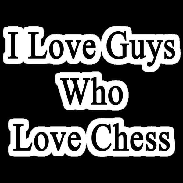 I Love Guys Who Love Chess  by supernova23