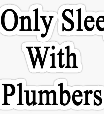 I Only Sleep With Plumbers Sticker