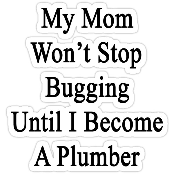 My Mom Won't Stop Bugging Until I Become A Plumber  by supernova23