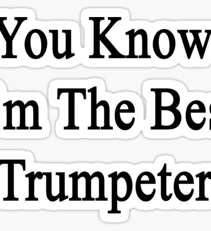 You Know I'm The Best Trumpeter Sticker