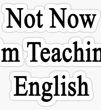 Not Now I'm Teaching English  Sticker