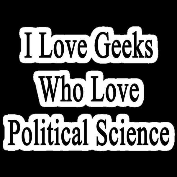 I Love Geeks Who Love Political Science  by supernova23