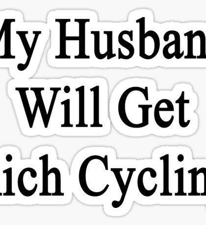 My Husband Will Get Rich Cycling  Sticker