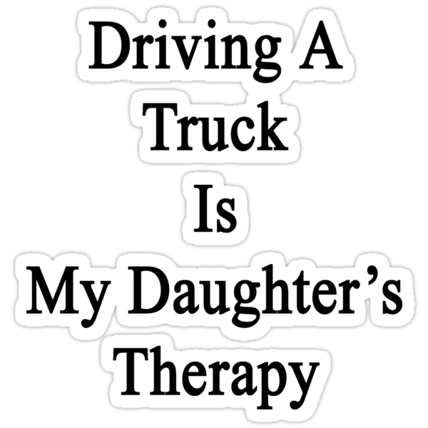 Driving A Truck Is My Daughter's Therapy by supernova23