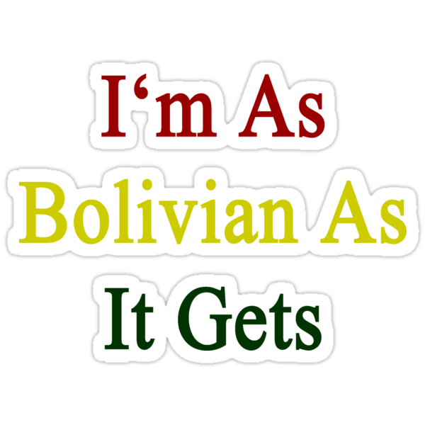 I'm As Bolivian As It Gets  by supernova23