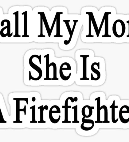 Call My Mom She Is A Firefighter Sticker