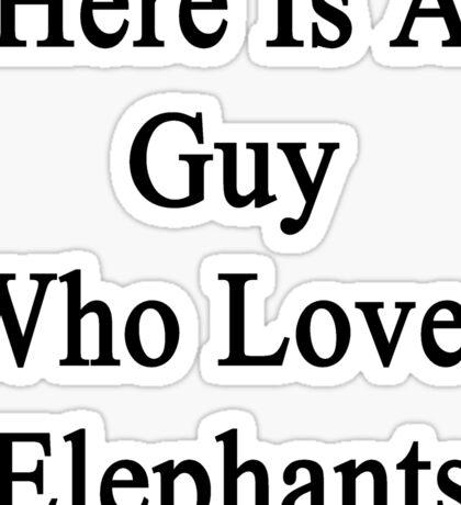Here Is A Guy Who Loves Elephants  Sticker